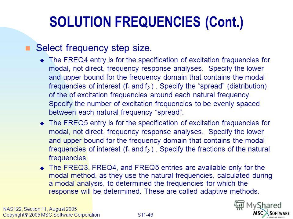 S11-46 NAS122, Section 11, August 2005 Copyright 2005 MSC.Software Corporation n Select frequency step size. u The FREQ4 entry is for the specification of excitation frequencies for modal, not direct, frequency response analyses. Specify the lower an