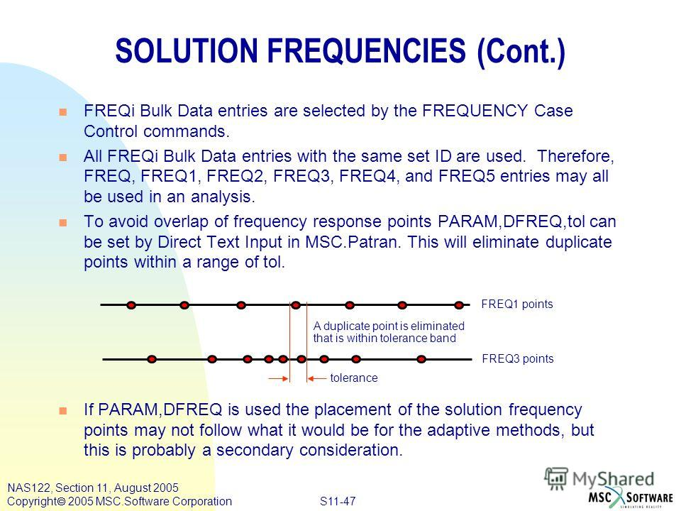 S11-47 NAS122, Section 11, August 2005 Copyright 2005 MSC.Software Corporation SOLUTION FREQUENCIES (Cont.) n FREQi Bulk Data entries are selected by the FREQUENCY Case Control commands. n All FREQi Bulk Data entries with the same set ID are used. Th