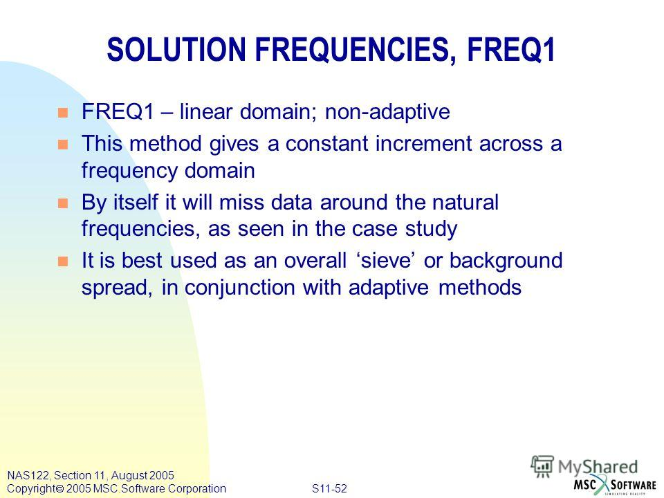 S11-52 NAS122, Section 11, August 2005 Copyright 2005 MSC.Software Corporation SOLUTION FREQUENCIES, FREQ1 n FREQ1 – linear domain; non-adaptive n This method gives a constant increment across a frequency domain n By itself it will miss data around t