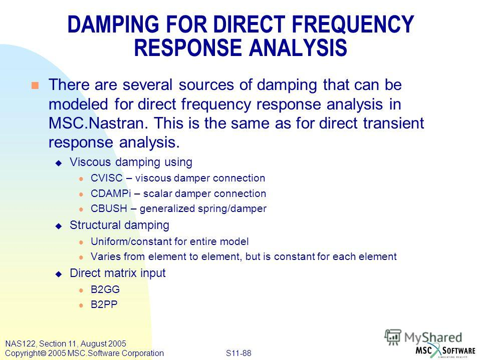 S11-88 NAS122, Section 11, August 2005 Copyright 2005 MSC.Software Corporation DAMPING FOR DIRECT FREQUENCY RESPONSE ANALYSIS n There are several sources of damping that can be modeled for direct frequency response analysis in MSC.Nastran. This is th