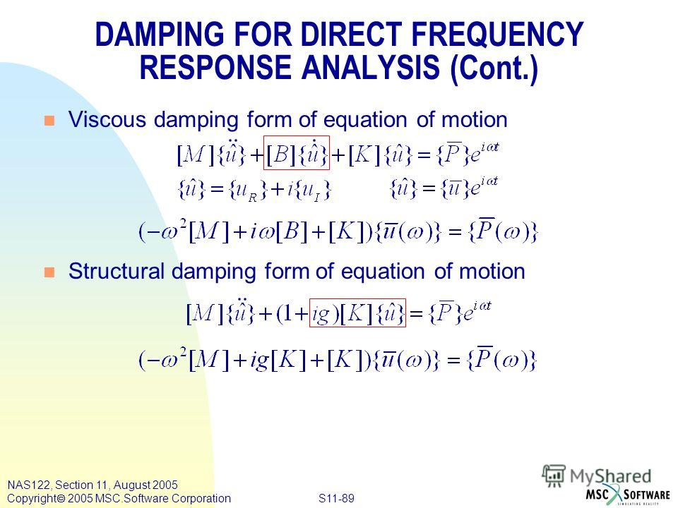 S11-89 NAS122, Section 11, August 2005 Copyright 2005 MSC.Software Corporation n Viscous damping form of equation of motion n Structural damping form of equation of motion DAMPING FOR DIRECT FREQUENCY RESPONSE ANALYSIS (Cont.)