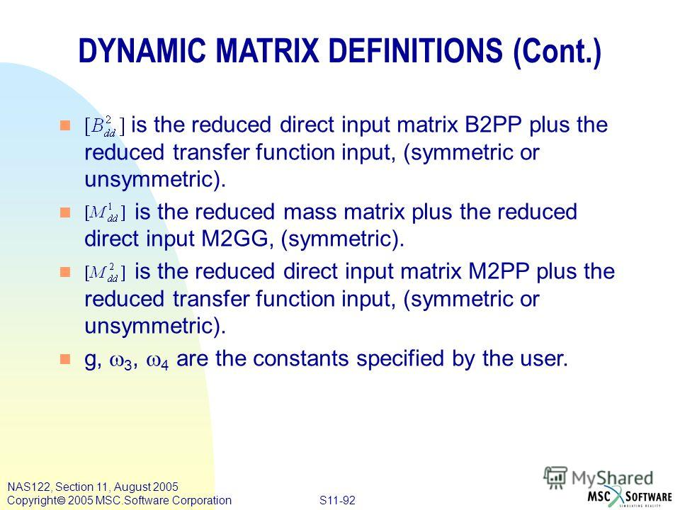 S11-92 NAS122, Section 11, August 2005 Copyright 2005 MSC.Software Corporation DYNAMIC MATRIX DEFINITIONS (Cont.) n is the reduced direct input matrix B2PP plus the reduced transfer function input, (symmetric or unsymmetric). n is the reduced mass ma