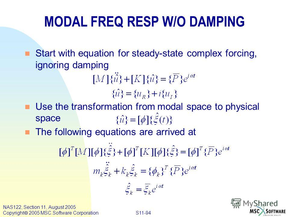 S11-94 NAS122, Section 11, August 2005 Copyright 2005 MSC.Software Corporation MODAL FREQ RESP W/O DAMPING n Start with equation for steady-state complex forcing, ignoring damping n Use the transformation from modal space to physical space n The foll