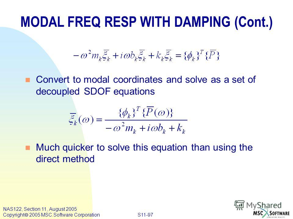 S11-97 NAS122, Section 11, August 2005 Copyright 2005 MSC.Software Corporation n Convert to modal coordinates and solve as a set of decoupled SDOF equations n Much quicker to solve this equation than using the direct method MODAL FREQ RESP WITH DAMPI