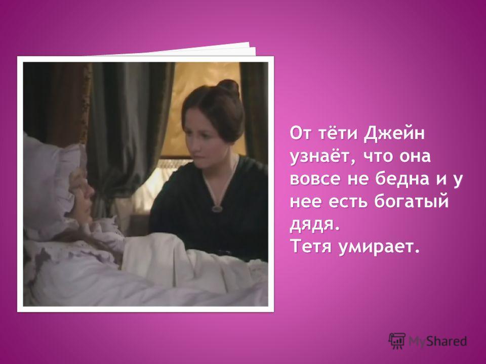От тёти Джейн узнаёт, что она вовсе не бедна и у нее есть богатый дядя. Тетя умирает.