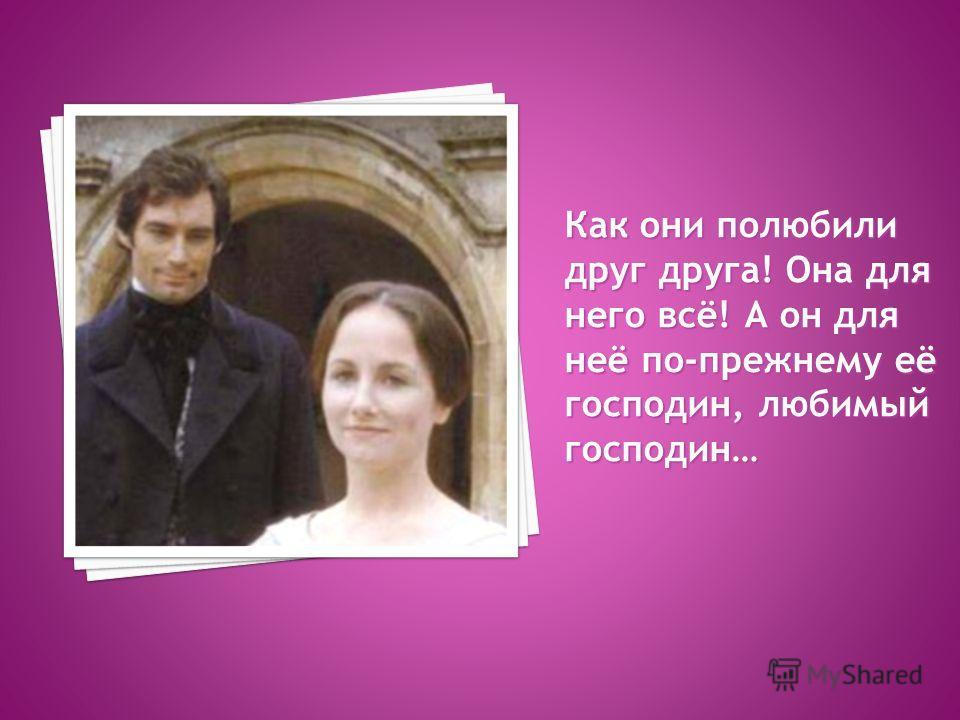 Как они полюбили друг друга! Она для него всё! А он для неё по-прежнему её господин, любимый господин…