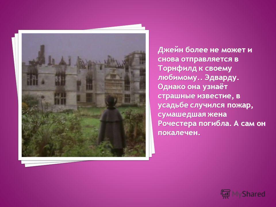 Джейн более не может и снова отправляется в Торнфилд к своему любимому.. Эдварду. Однако она узнаёт страшные известие, в усадьбе случился пожар, сумасшедшая жена Рочестера погибла. А сам он покалечен.