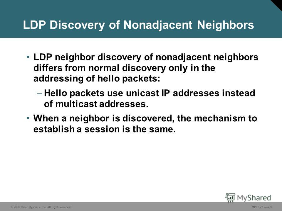 © 2006 Cisco Systems, Inc. All rights reserved. MPLS v2.22-9 LDP Discovery of Nonadjacent Neighbors LDP neighbor discovery of nonadjacent neighbors differs from normal discovery only in the addressing of hello packets: –Hello packets use unicast IP a
