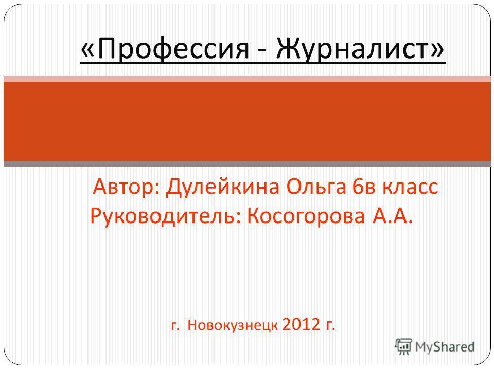 « Профессия - Журналист » Автор : Дулейкина Ольга 6 в класс Руководитель : Косогорова А. А. г. Новокузнецк 2012 г.