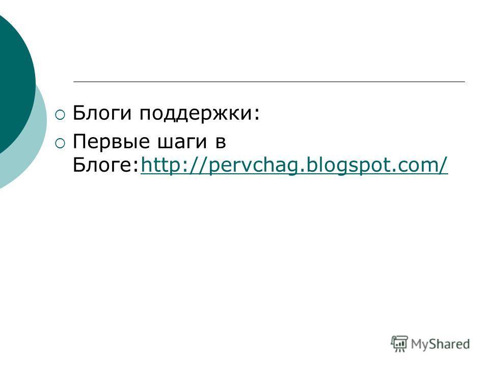 Блоги поддержки: Первые шаги в Блоге:http://pervchag.blogspot.com/http://pervchag.blogspot.com/