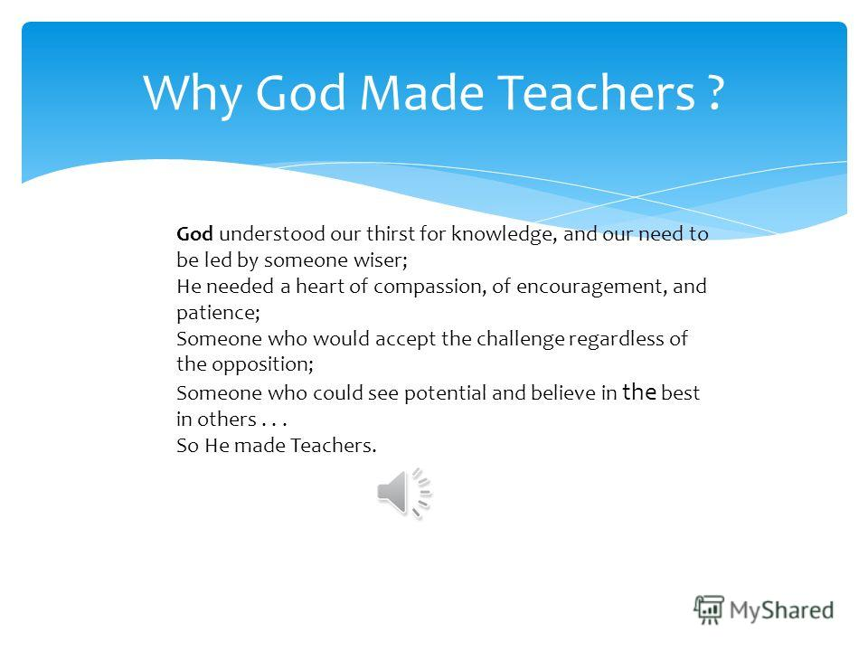 Why God Made Teachers ? God understood our thirst for knowledge, and our need to be led by someone wiser; He needed a heart of compassion, of encouragement, and patience; Someone who would accept the challenge regardless of the opposition; Someone wh