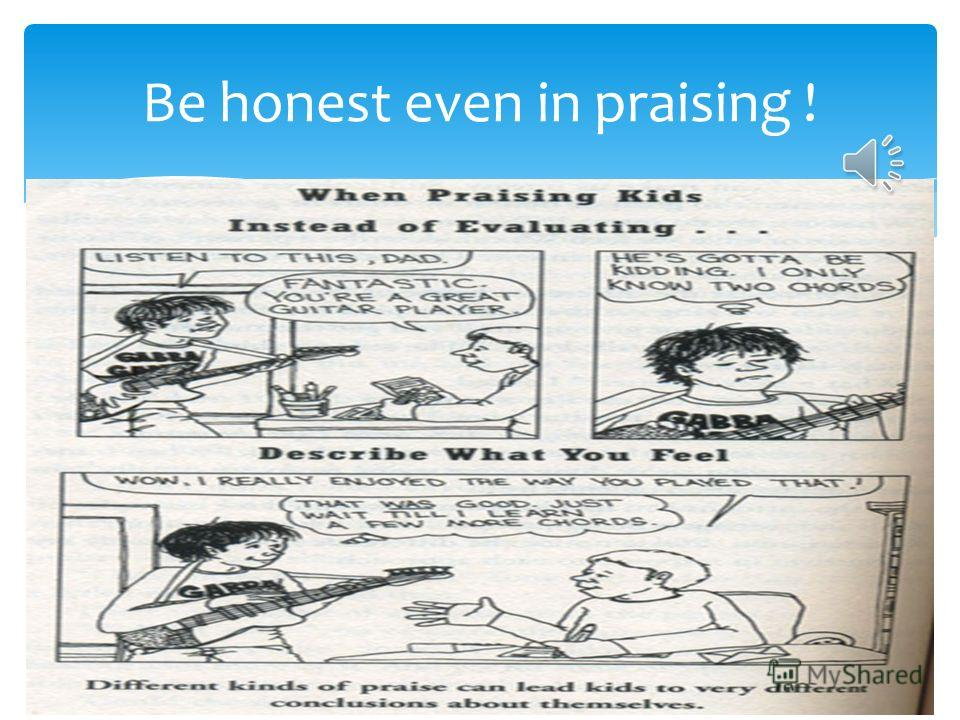 Be honest even in praising !