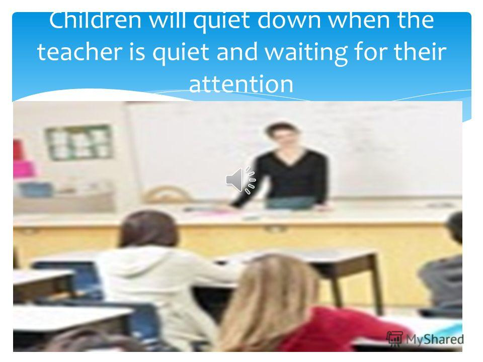 Children will quiet down when the teacher is quiet and waiting for their attention