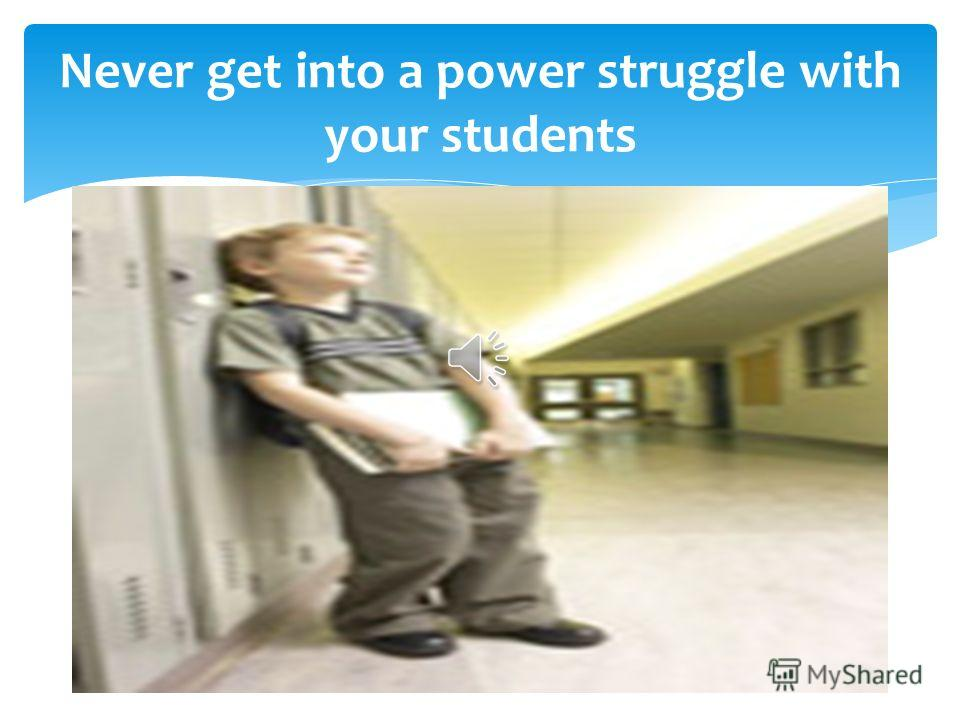 Never get into a power struggle with your students