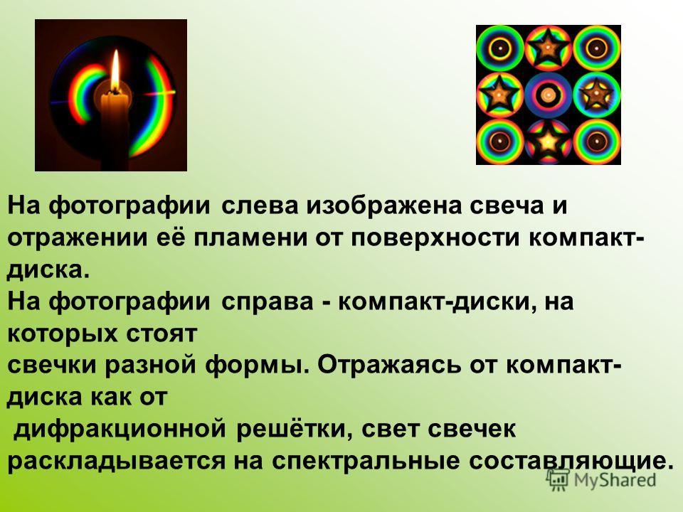 На фотографии слева изображена свеча и отражении её пламени от поверхности компакт- диска. На фотографии справа - компакт-диски, на которых стоят свечки разной формы. Отражаясь от компакт- диска как от дифракционной решётки, свет свечек раскладываетс