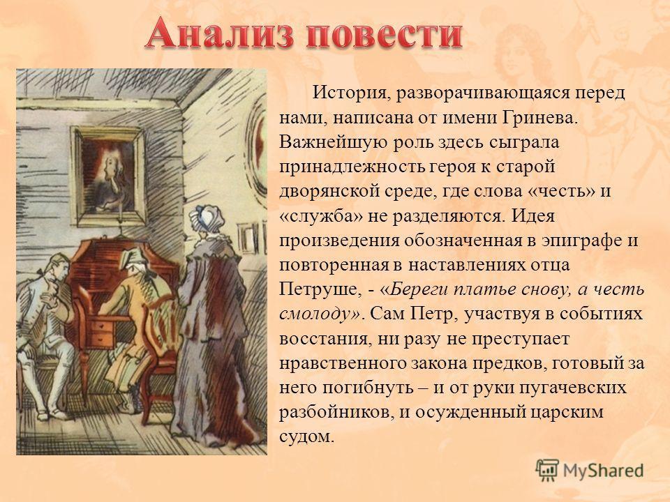 История, разворачивающаяся перед нами, написана от имени Гринева. Важнейшую роль здесь сыграла принадлежность героя к старой дворянской среде, где слова «честь» и «служба» не разделяются. Идея произведения обозначенная в эпиграфе и повторенная в наст