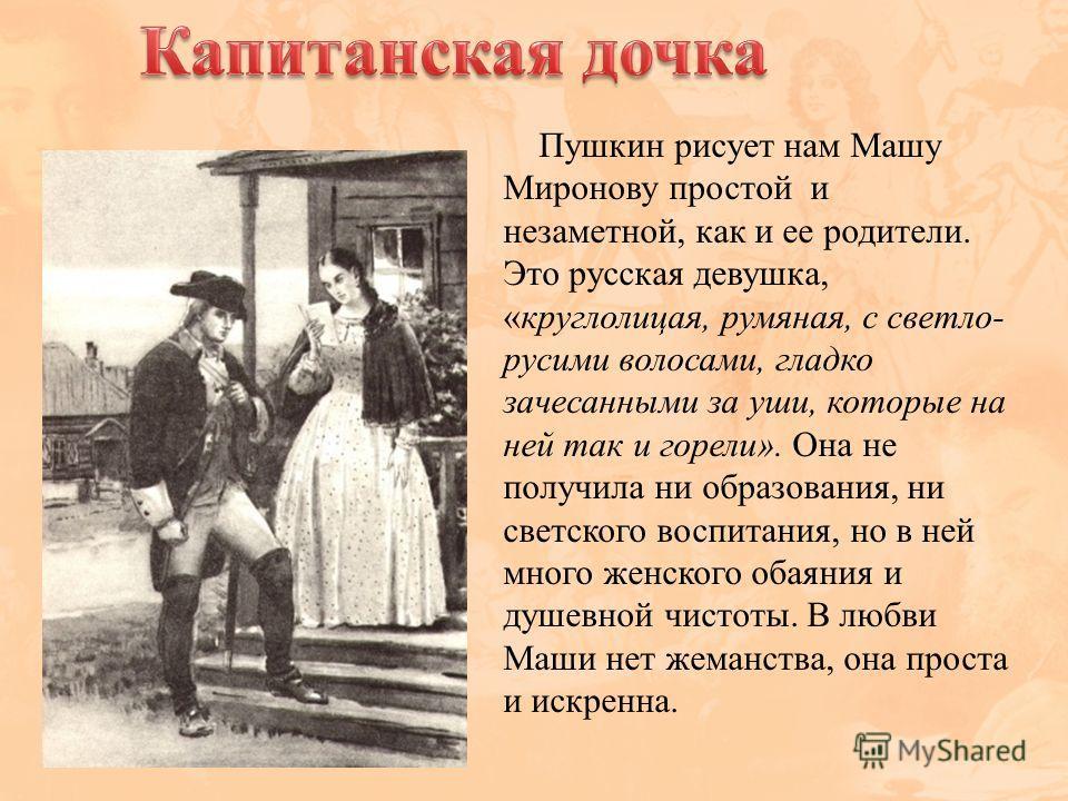 Пушкин рисует нам Машу Миронову простой и незаметной, как и ее родители. Это русская девушка, «круглолицая, румяная, с светло- русыми волосами, гладко зачесанными за уши, которые на ней так и горели». Она не получила ни образования, ни светского восп