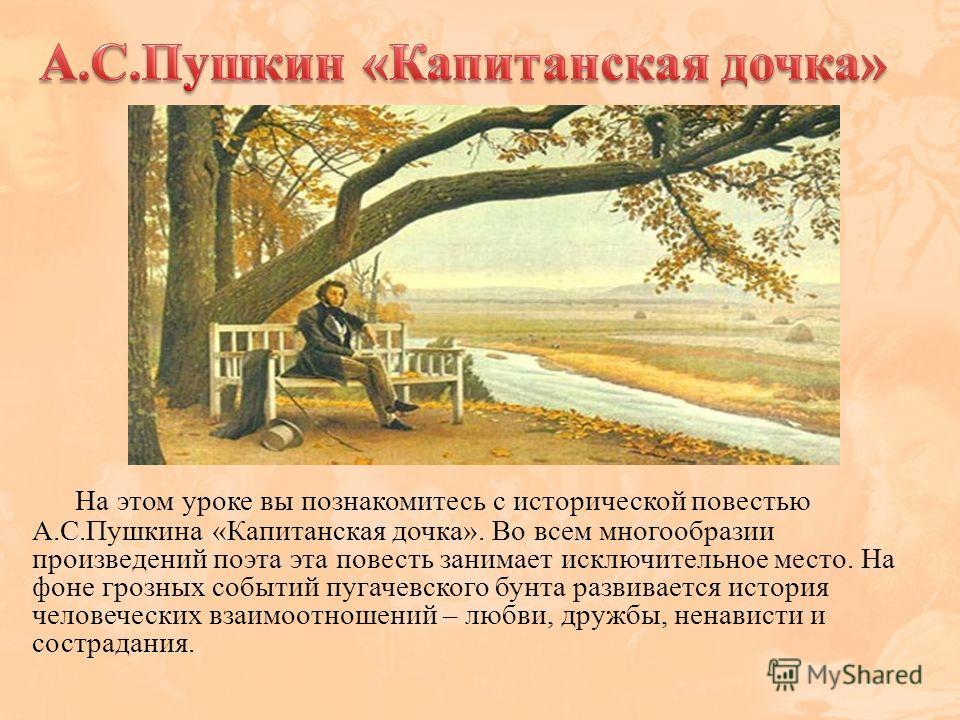 На этом уроке вы познакомитесь с исторической повестью А.С.Пушкина «Капитанская дочка». Во всем многообразии произведений поэта эта повесть занимает исключительное место. На фоне грозных событий пугачевского бунта развивается история человеческих вза
