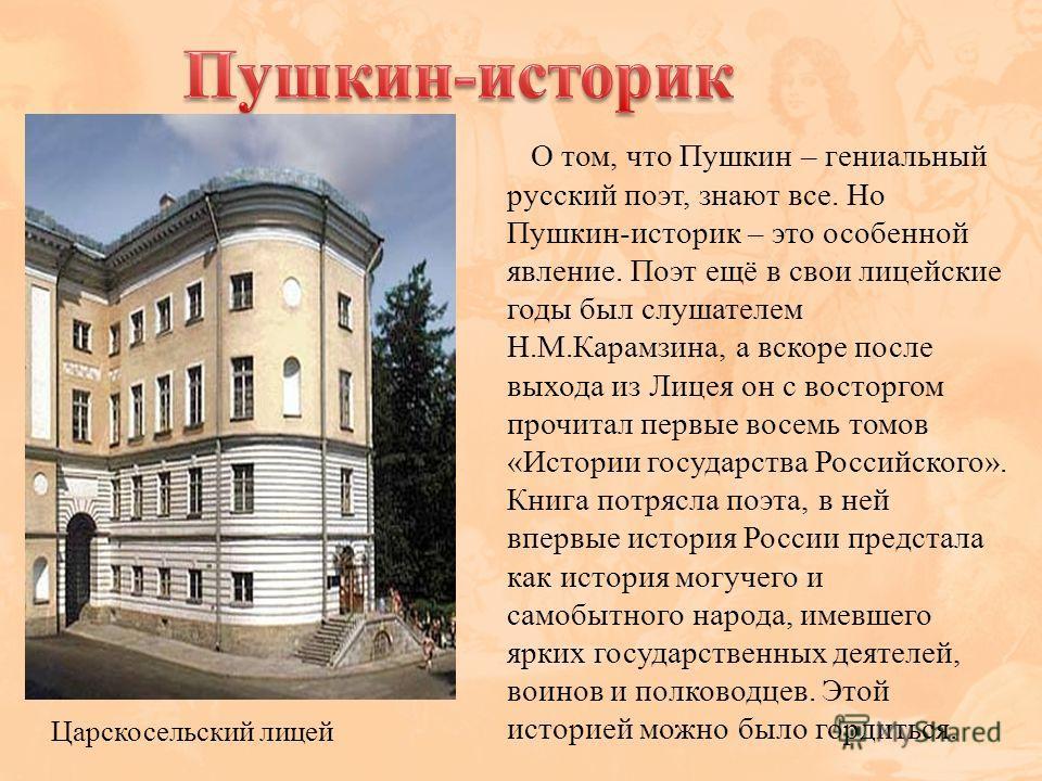 О том, что Пушкин – гениальный русский поэт, знают все. Но Пушкин-историк – это особенной явление. Поэт ещё в свои лицейские годы был слушателем Н.М.Карамзина, а вскоре после выхода из Лицея он с восторгом прочитал первые восемь томов «Истории госуда
