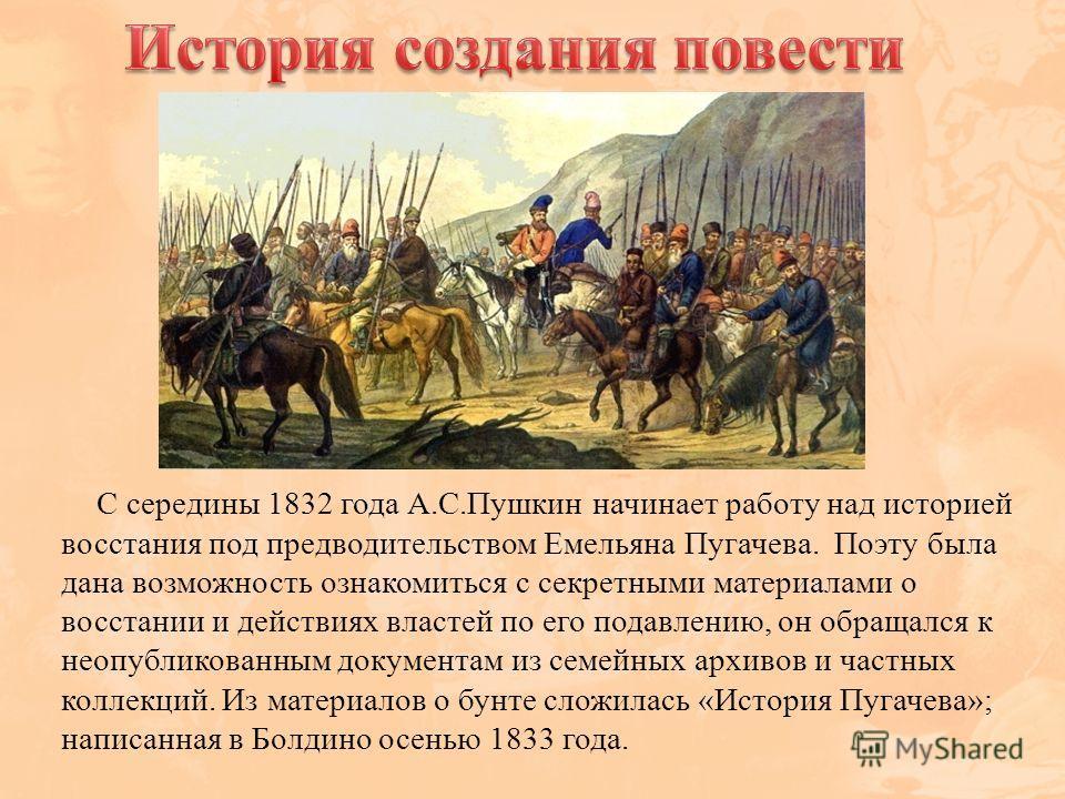 С середины 1832 года А.С.Пушкин начинает работу над историей восстания под предводительством Емельяна Пугачева. Поэту была дана возможность ознакомиться с секретными материалами о восстании и действиях властей по его подавлению, он обращался к неопуб