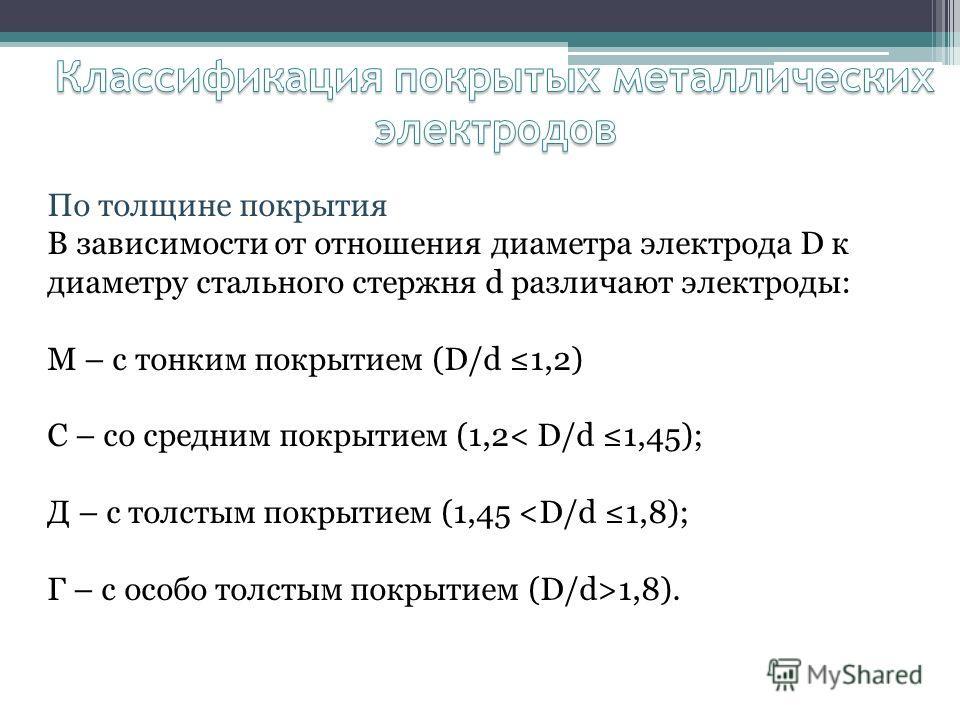 По толщине покрытия В зависимости от отношения диаметра электрода D к диаметру стального стержня d различают электроды: М – с тонким покрытием (D/d 1,2) С – со средним покрытием (1,2< D/d 1,45); Д – с толстым покрытием (1,45 1,8).