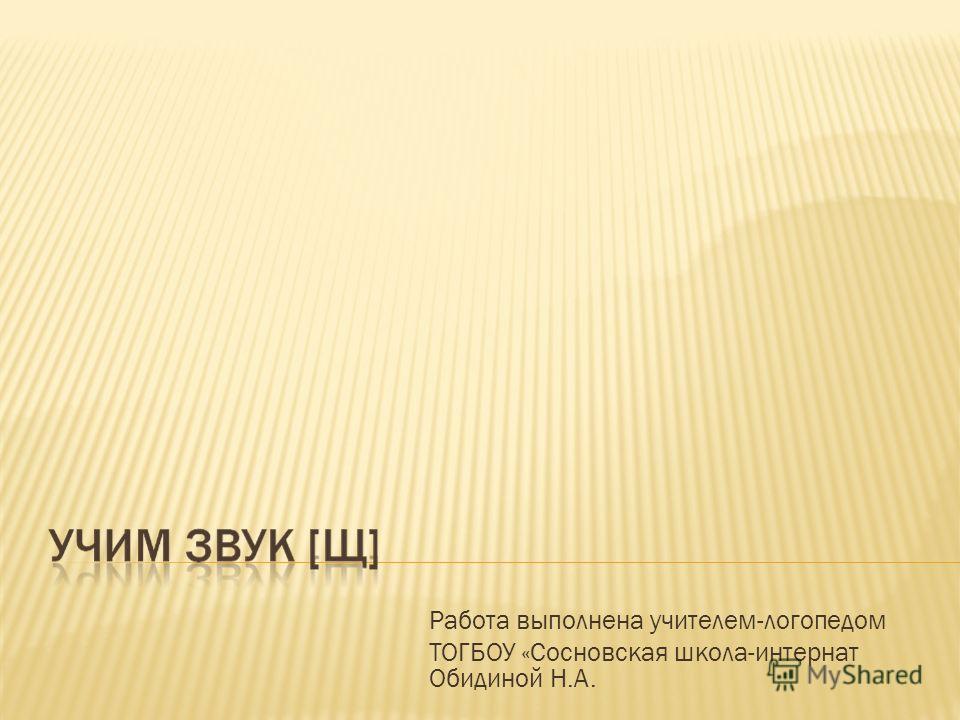 Работа выполнена учителем-логопедом ТОГБОУ «Сосновская школа-интернат Обидиной Н.А.