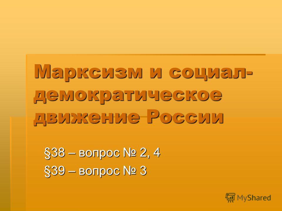 Марксизм и социал- демократическое движение России §38 – вопрос 2, 4 §39 – вопрос 3