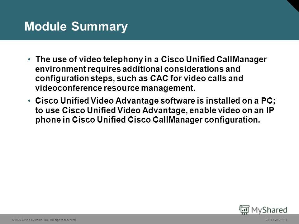 © 2006 Cisco Systems, Inc. All rights reserved. Course acronym vx.x#-1 © 2006 Cisco Systems, Inc. All rights reserved.CIPT2 v5.01-1 Module Summary The use of video telephony in a Cisco Unified CallManager environment requires additional consideration