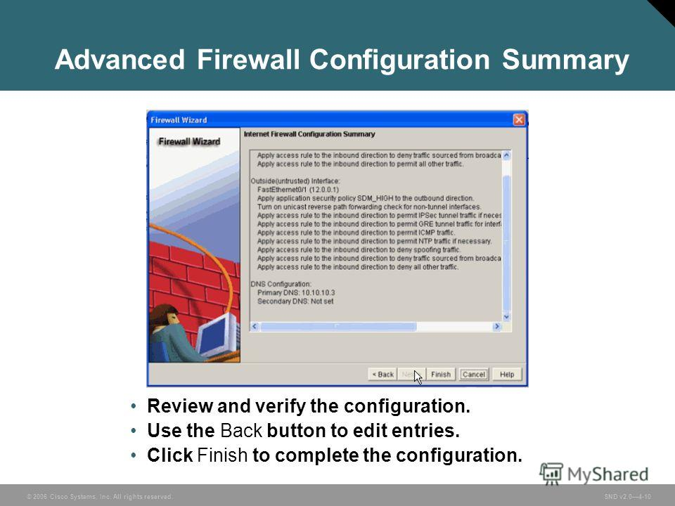 © 2006 Cisco Systems, Inc. All rights reserved. SND v2.04-10 Advanced Firewall Configuration Summary Review and verify the configuration. Use the Back button to edit entries. Click Finish to complete the configuration.
