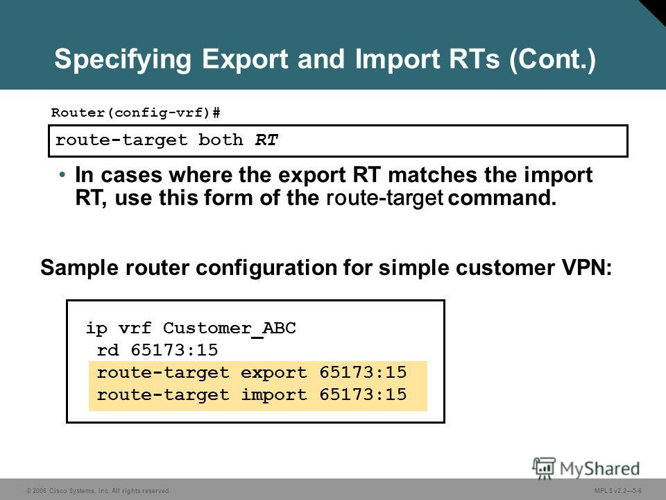 © 2006 Cisco Systems, Inc. All rights reserved. MPLS v2.25-6 route-target both RT Router(config-vrf)# In cases where the export RT matches the import RT, use this form of the route-target command. Sample router configuration for simple customer VPN: