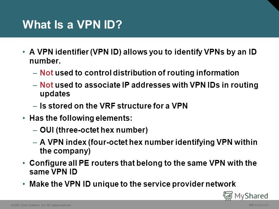 © 2006 Cisco Systems, Inc. All rights reserved. MPLS v2.25-7 What Is a VPN ID? A VPN identifier (VPN ID) allows you to identify VPNs by an ID number. –Not used to control distribution of routing information –Not used to associate IP addresses with VP