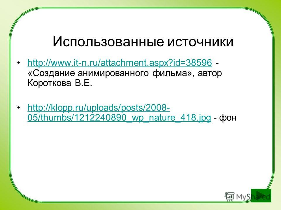 Использованные источники http://www.it-n.ru/attachment.aspx?id=38596 - «Создание анимированного фильма», автор Короткова В.Е.http://www.it-n.ru/attachment.aspx?id=38596 http://klopp.ru/uploads/posts/2008- 05/thumbs/1212240890_wp_nature_418. jpg - фон