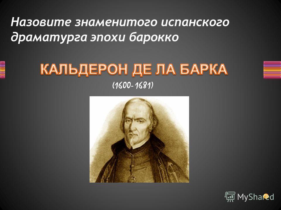 Назовите знаменитого испанского драматурга эпохи барокко (1600- 1681)