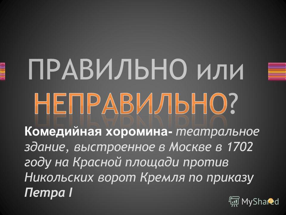 ПРАВИЛЬНО или НЕПРАВИЛЬНО? Комедийная хоромина- театральное здание, выстроенное в Москве в 1702 году на Красной площади против Никольских ворот Кремля по приказу Петра I