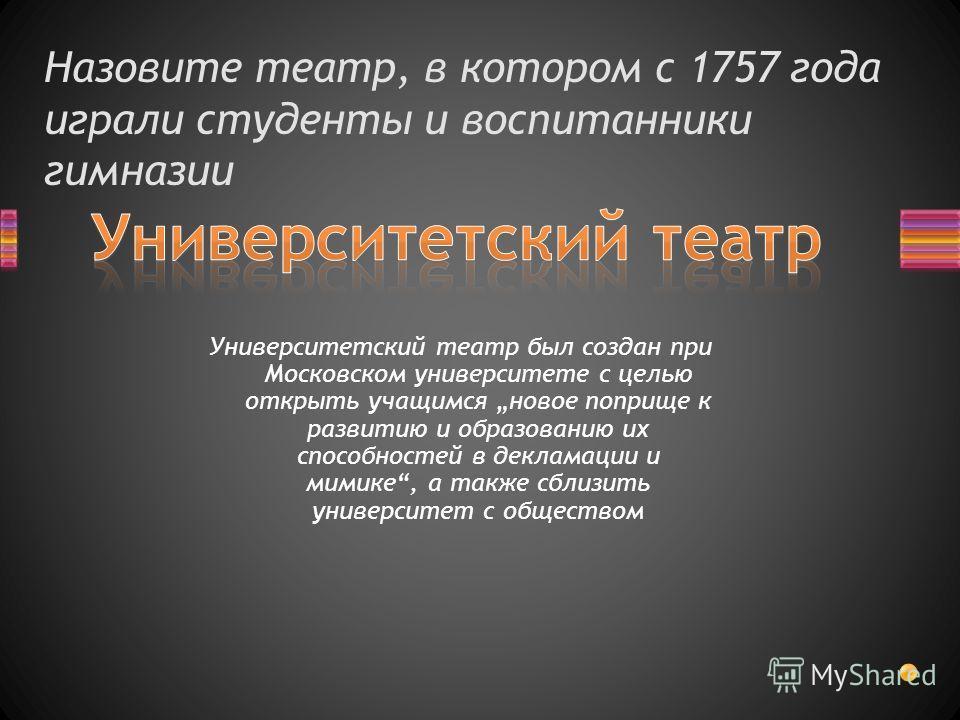 Назовите театр, в котором с 1757 года играли студенты и воспитанники гимназии Университетский театр был создан при Московском университете с целью открыть учащимся новое поприще к развитию и образованию их способностей в декламации и мимике, а также