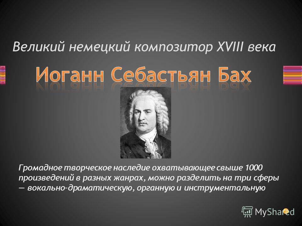 Великий немецкий композитор XVIII века Громадное творческое наследие охватывающее свыше 1000 произведений в разных жанрах, можно разделить на три сферы вокально-драматическую, органную и инструментальную