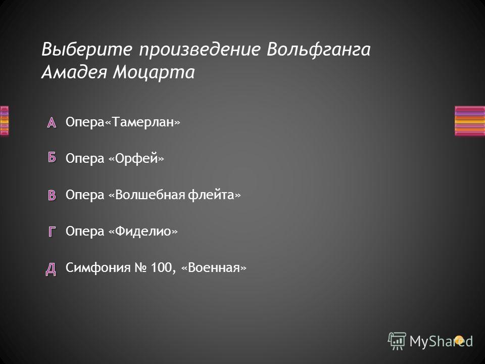 Выберите произведение Вольфганга Амадея Моцарта Симфония 100, «Военная» Опера «Фиделио» Опера«Тамерлан» Опера «Орфей» Опера «Волшебная флейта»