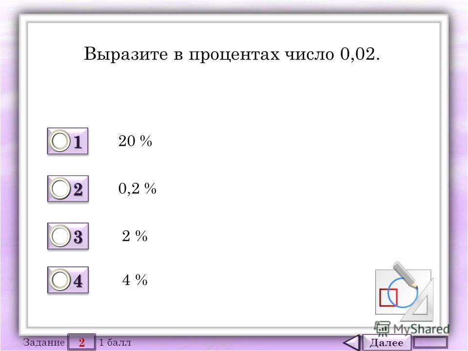 Далее 2 Задание 1 балл 1111 1111 2222 2222 3333 3333 4444 4444 Выразите в процентах число 0,02. 20 % 0,2 % 2 % 4 %