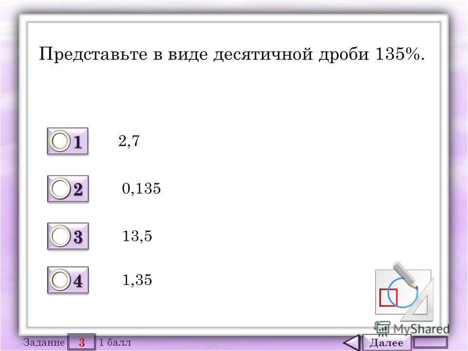 Далее 3 Задание 1 балл 1111 1111 2222 2222 3333 3333 4444 4444 Представьте в виде десятичной дроби 135%. 2,7 0,135 13,5 1,35