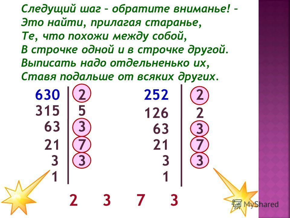 Следущий шаг – обратите вниманье! – Это найти, прилагая старанье, Те, что похожи между собой, В строчке одной и в строчке другой. Выписать надо отдельненько их, Ставя подальше от всяких других. 630 315 63 3 7 3 5 2 3 7 3 2 2 1 3 21 63 126 252 21 3 1