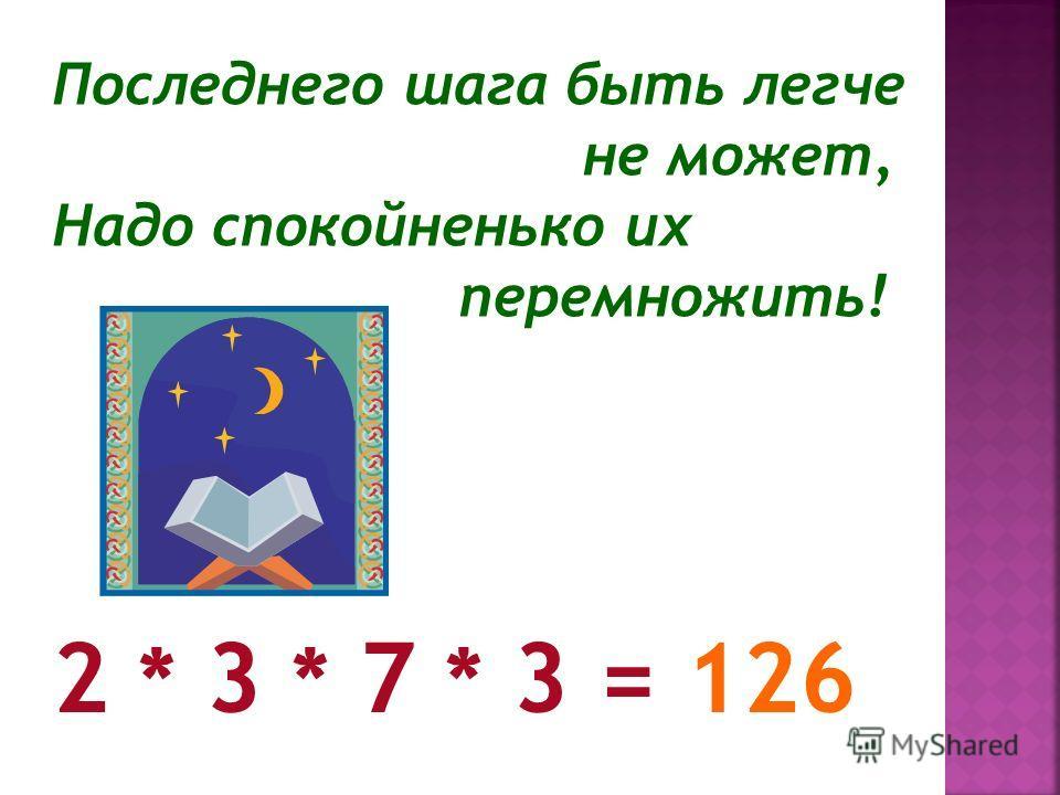 Последнего шага быть легче не может, Надо спокойненько их перемножить! 2 * 3 * 7 * 3 = 126