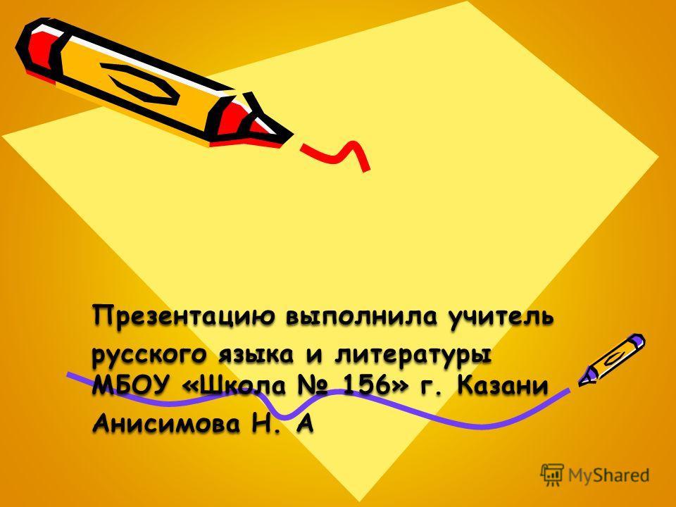 Презентацию выполнила учитель русского языка и литературы МБОУ «Школа 156» г. Казани Анисимова Н. А