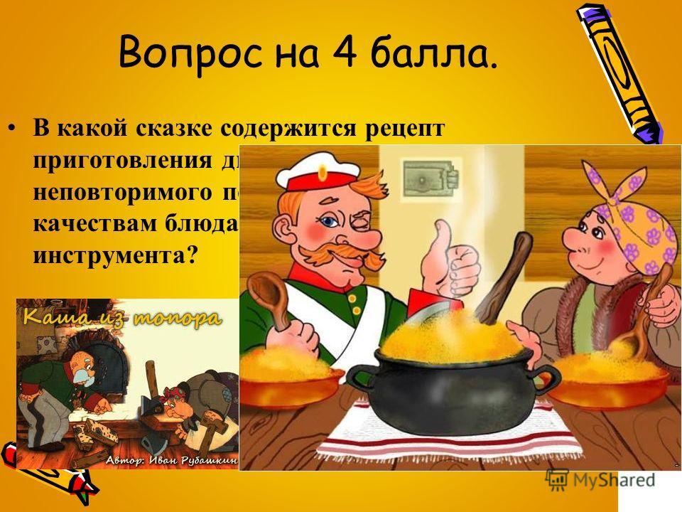 Вопрос на 4 балла. В какой сказке содержится рецепт приготовления диковинного, неповторимого по своим вкусовым качествам блюда из столярного инструмента?