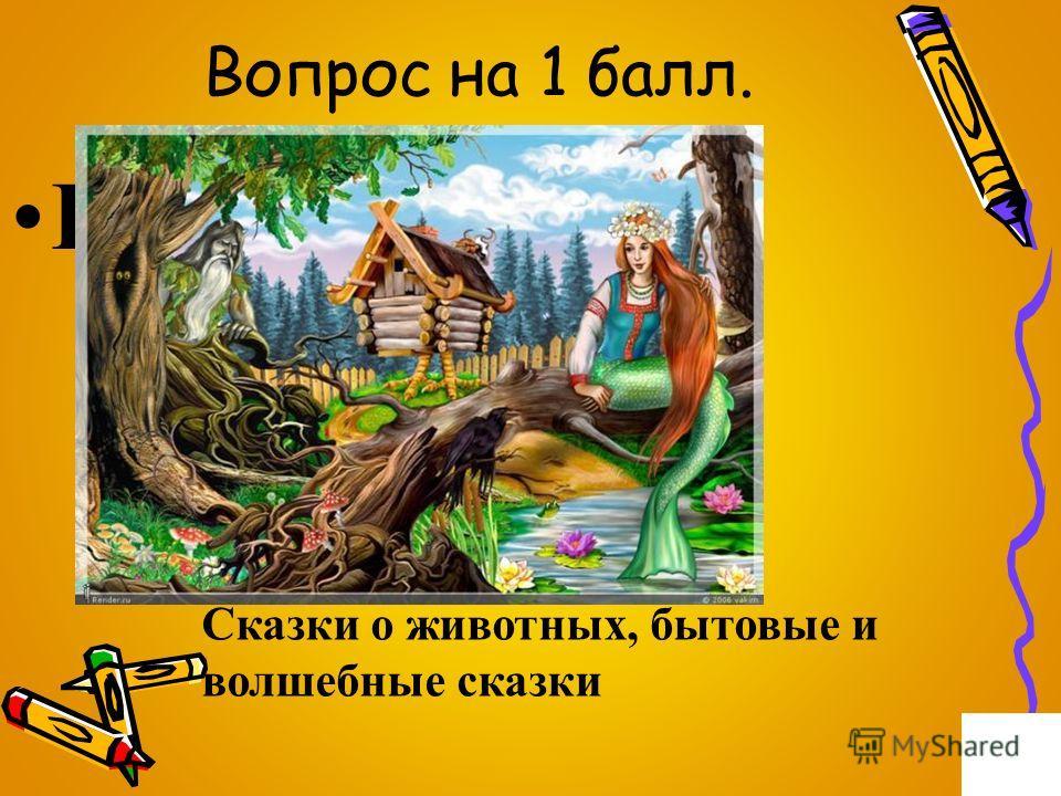 Вопрос на 1 балл. Виды сказок Сказки о животных, бытовые и волшебные сказки