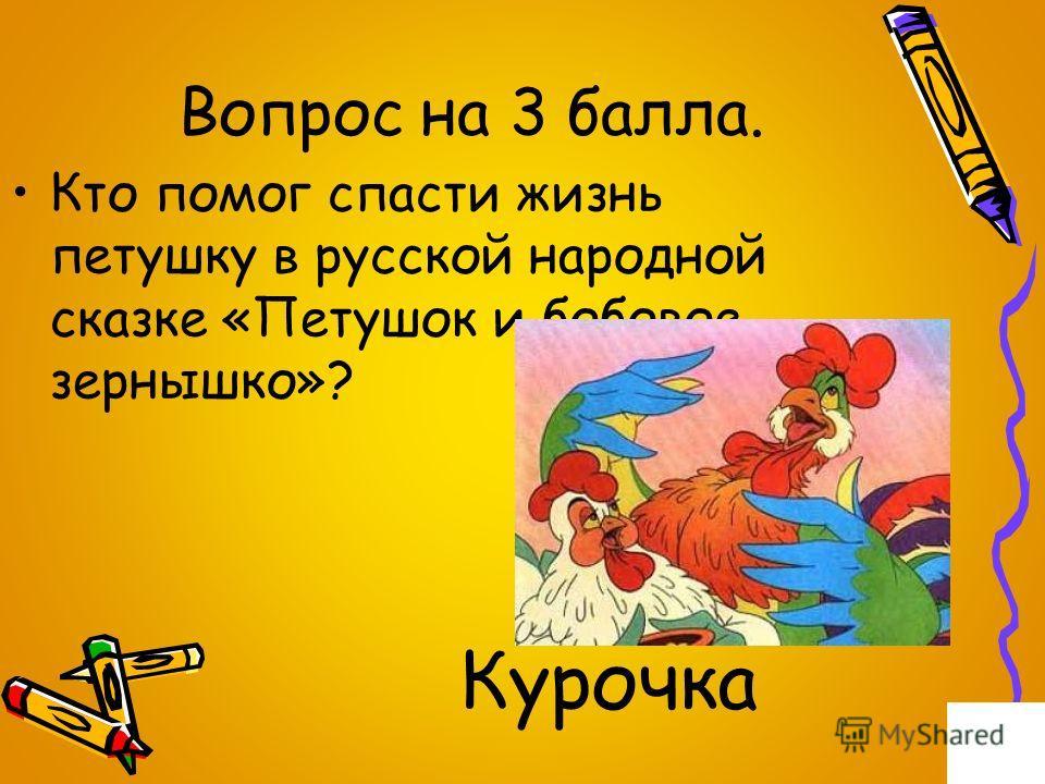 Вопрос на 3 балла. Кто помог спасти жизнь петушку в русской народной сказке «Петушок и бобовое зернышко»? Курочка