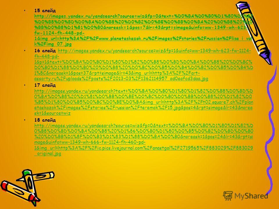 15 слайд http://images.yandex.ru/yandsearch?source=wiz&fp=0&text=%D0%BA%D0%B0%D1%80%D1%82 %D0%B8%D0%BD%D0%BA%D0%B8%20%D0%B2%D0%BE%D0%BB%D0%BA%20%D0%B8%20%D0 %BB%D0%B8%D1%81%D0%B0&noreask=1&pos=7&lr=43&rpt=simage&uinfo=ww-1349-wh-623- fw-1124-fh-448-p