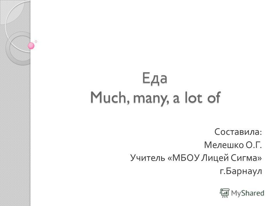Еда Much, many, a lot of Составила : Мелешко О. Г. Учитель « МБОУ Лицей Сигма » г. Барнаул