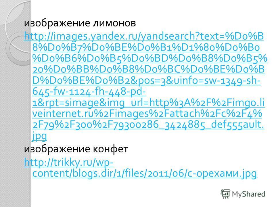 изображение лимонов http://images.yandex.ru/yandsearch?text=%D0%B 8%D0%B7%D0%BE%D0%B1%D1%80%D0%B0 %D0%B6%D0%B5%D0%BD%D0%B8%D0%B5% 20%D0%BB%D0%B8%D0%BC%D0%BE%D0%B D%D0%BE%D0%B2&pos=3&uinfo=sw-1349-sh- 645-fw-1124-fh-448-pd- 1&rpt=simage&img_url=http%3