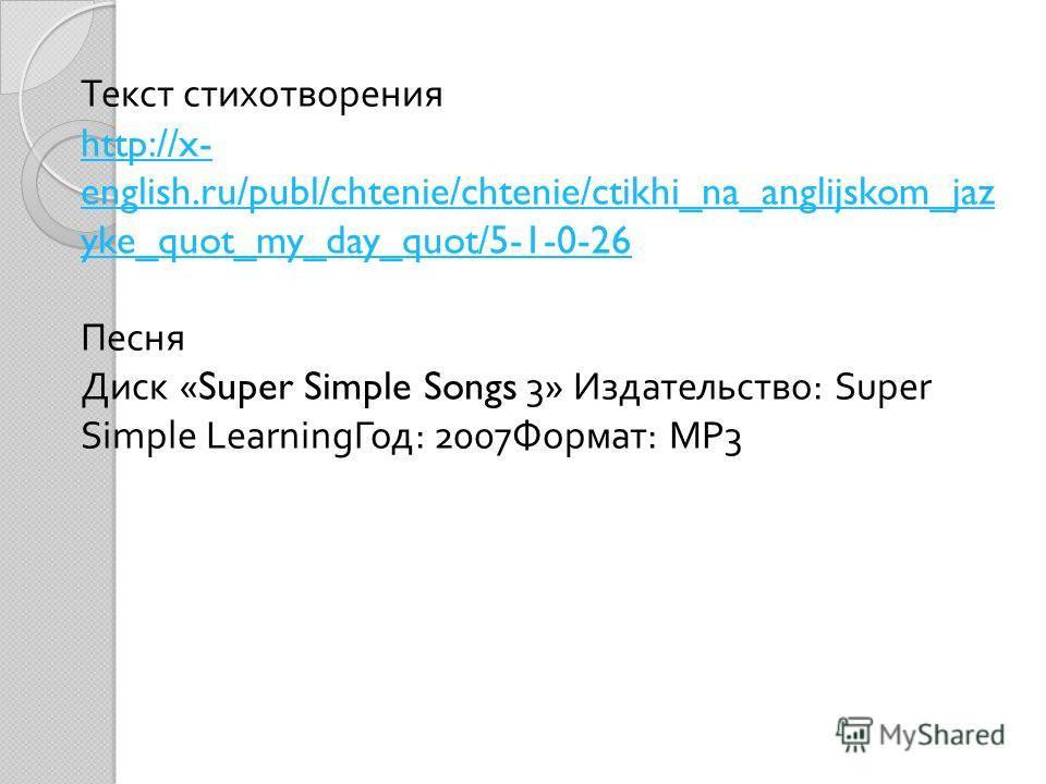Текст стихотворения http://x- english.ru/publ/chtenie/chtenie/ctikhi_na_anglijskom_jaz yke_quot_my_day_quot/5-1-0-26 Песня Диск «Super Simple Songs 3» Издательство : Super Simple Learning Год : 2007 Формат : МР 3