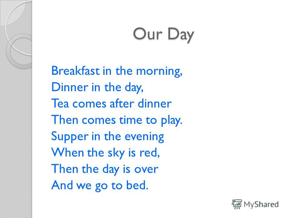 Our Day Breakfast in the morning, Dinner in the day, Tea comes after dinner Then comes time to play. Supper in the evening When the sky is red, Then the day is over And we go to bed.